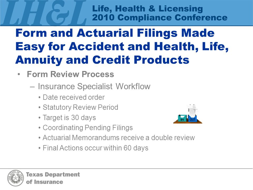 Form and Actuarial Filings Made Easy for Accident and Health, Life, Annuity and Credit Products Form Review Process –Insurance Specialist Workflow Date received order Statutory Review Period Target is 30 days Coordinating Pending Filings Actuarial Memorandums receive a double review Final Actions occur within 60 days