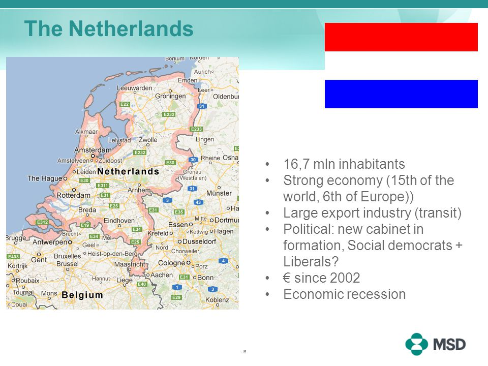 The Netherlands 16,7 mln inhabitants Strong economy (15th of the world, 6th of Europe)) Large export industry (transit) Political: new cabinet in formation, Social democrats + Liberals.