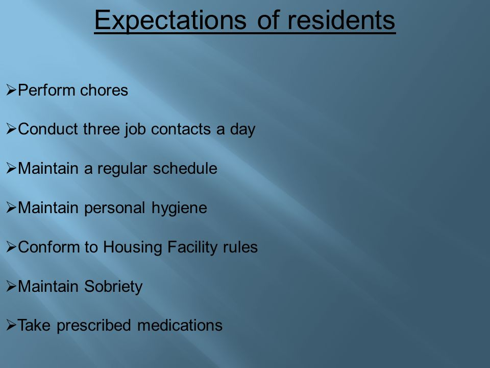 Expectations of residents  Perform chores  Conduct three job contacts a day  Maintain a regular schedule  Maintain personal hygiene  Conform to Housing Facility rules  Maintain Sobriety  Take prescribed medications