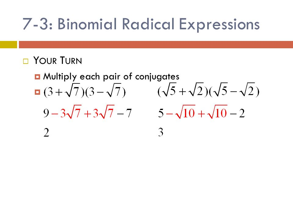 7-3: Binomial Radical Expressions  Y OUR T URN  Multiply each pair of conjugates 