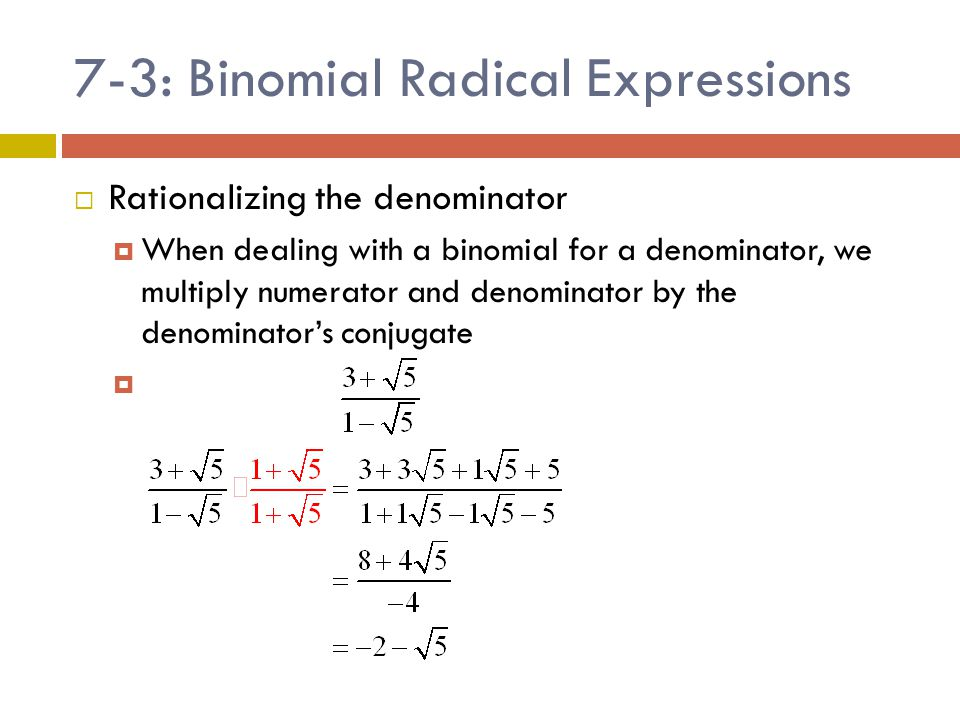 7-3: Binomial Radical Expressions  Rationalizing the denominator  When dealing with a binomial for a denominator, we multiply numerator and denomina