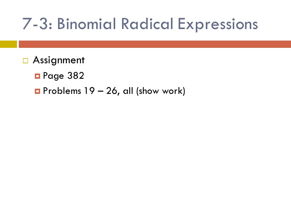 7-3: Binomial Radical Expressions  Assignment  Page 382  Problems 19 – 26, all (show work)