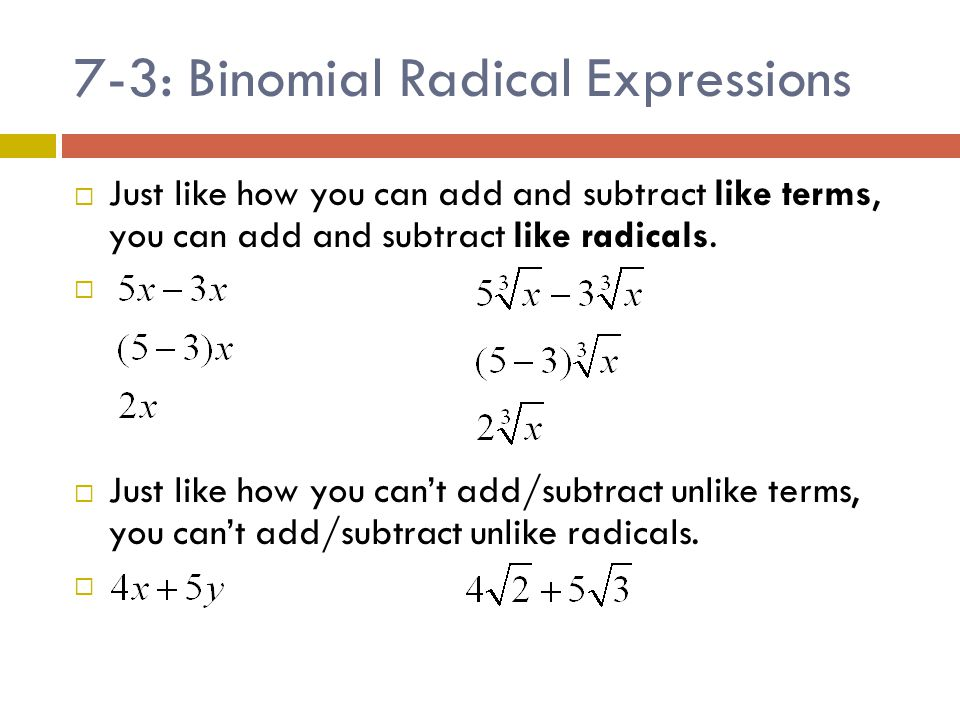 7-3: Binomial Radical Expressions  Just like how you can add and subtract like terms, you can add and subtract like radicals.   Just like how you c