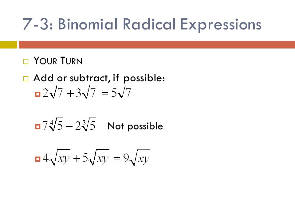 7-3: Binomial Radical Expressions  Sometimes radicals can be added/subtracted, but they need to be simplified first.