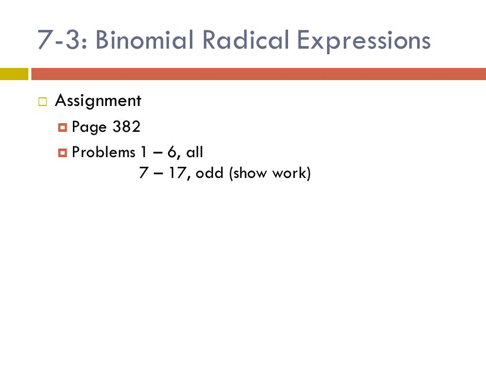 7-3: Binomial Radical Expressions  Assignment  Page 382  Problems 1 – 6, all 7 – 17, odd (show work)