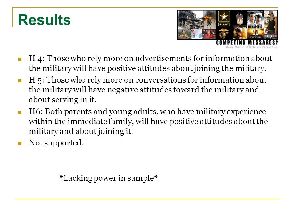 Results H 4: Those who rely more on advertisements for information about the military will have positive attitudes about joining the military. H 5: Th