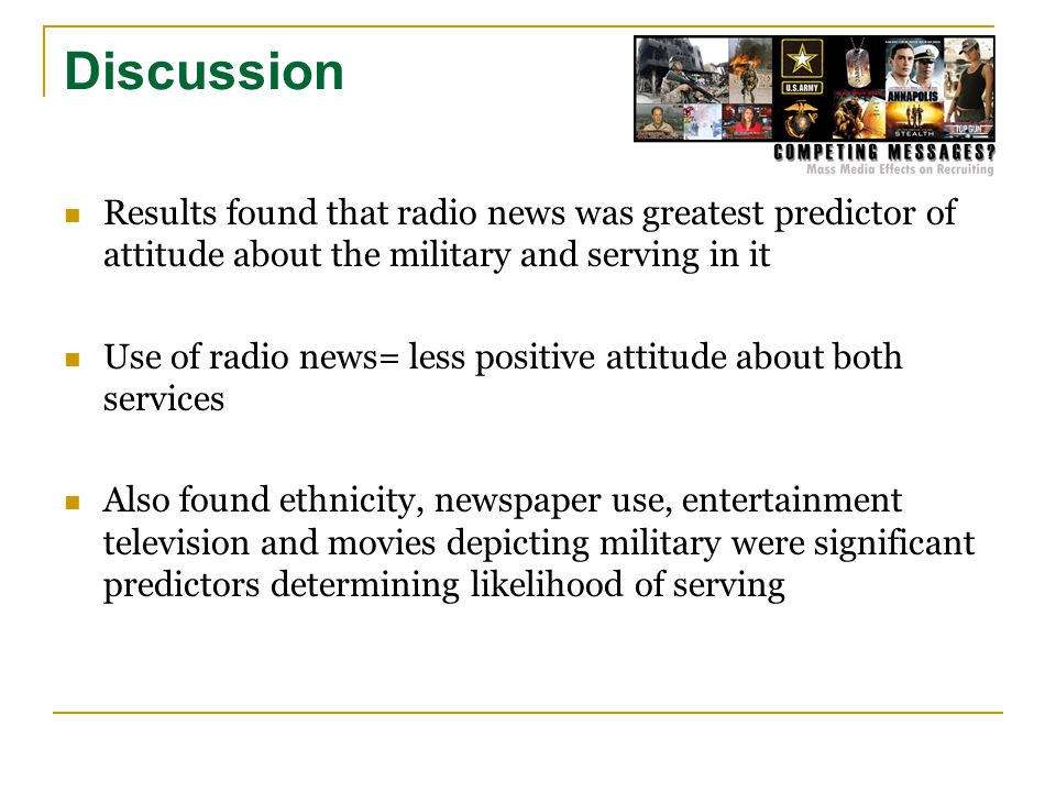 Discussion Results found that radio news was greatest predictor of attitude about the military and serving in it Use of radio news= less positive attitude about both services Also found ethnicity, newspaper use, entertainment television and movies depicting military were significant predictors determining likelihood of serving