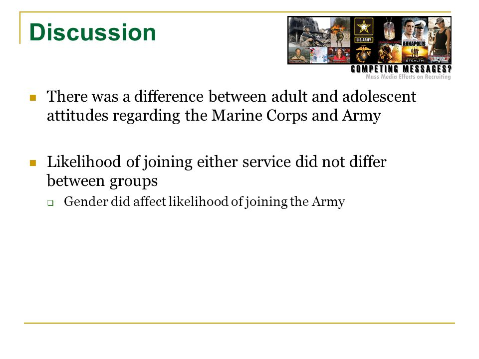 Discussion There was a difference between adult and adolescent attitudes regarding the Marine Corps and Army Likelihood of joining either service did