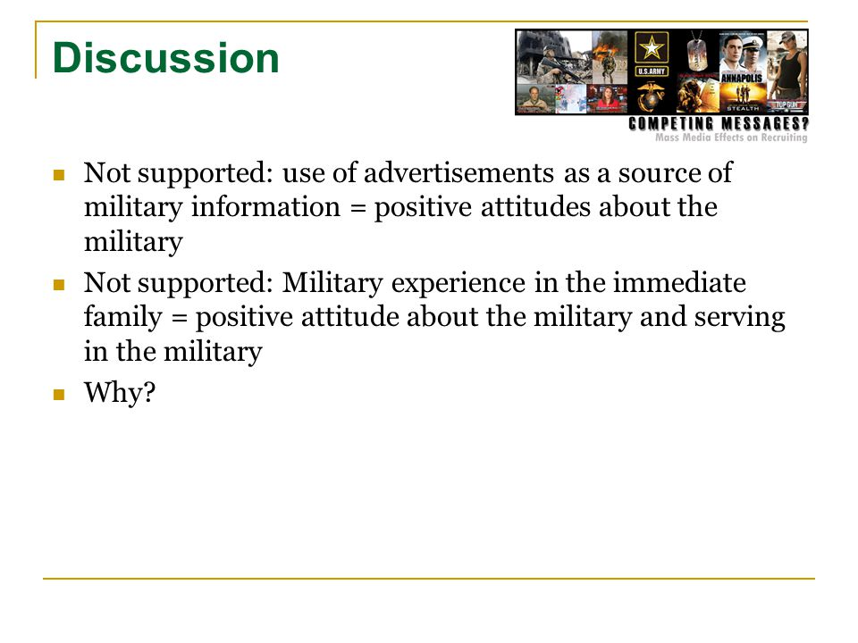 Discussion Not supported: use of advertisements as a source of military information = positive attitudes about the military Not supported: Military experience in the immediate family = positive attitude about the military and serving in the military Why
