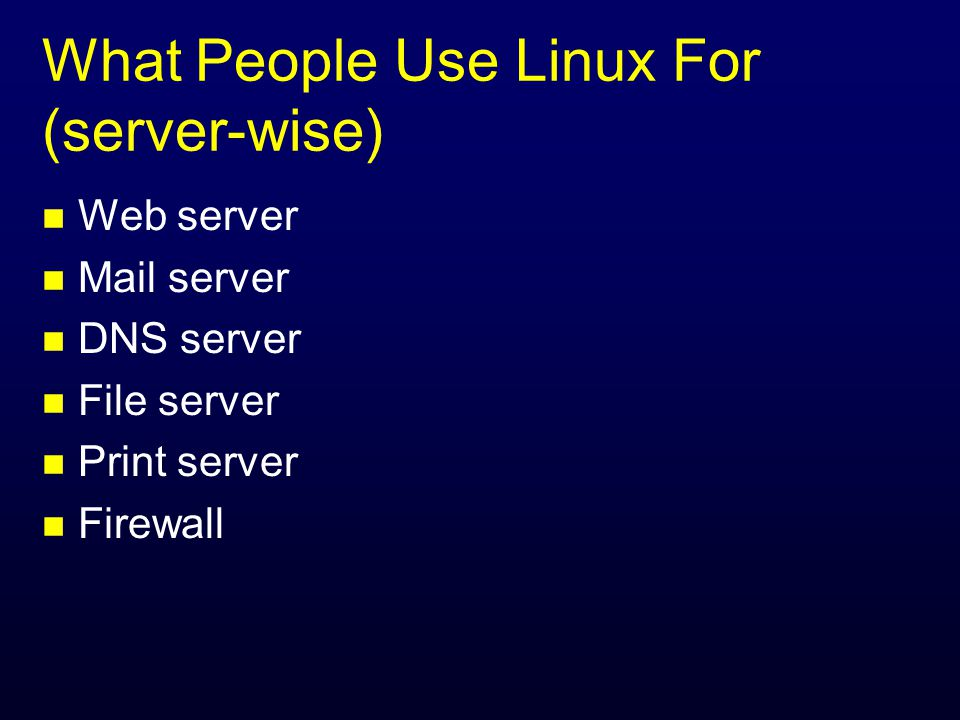 What People Use Linux For (server-wise) n Web server n Mail server n DNS server n File server n Print server n Firewall
