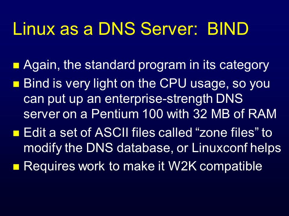 Linux as a DNS Server: BIND n Again, the standard program in its category n Bind is very light on the CPU usage, so you can put up an enterprise-strength DNS server on a Pentium 100 with 32 MB of RAM n Edit a set of ASCII files called zone files to modify the DNS database, or Linuxconf helps n Requires work to make it W2K compatible