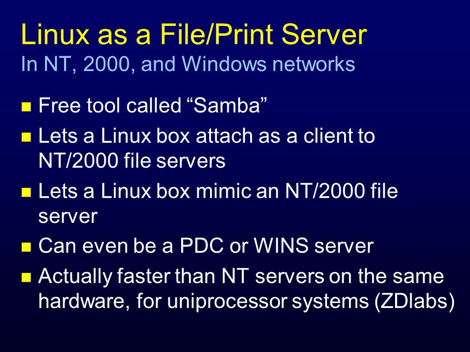 Linux as a File/Print Server In NT, 2000, and Windows networks n Free tool called Samba n Lets a Linux box attach as a client to NT/2000 file servers n Lets a Linux box mimic an NT/2000 file server n Can even be a PDC or WINS server n Actually faster than NT servers on the same hardware, for uniprocessor systems (ZDlabs)