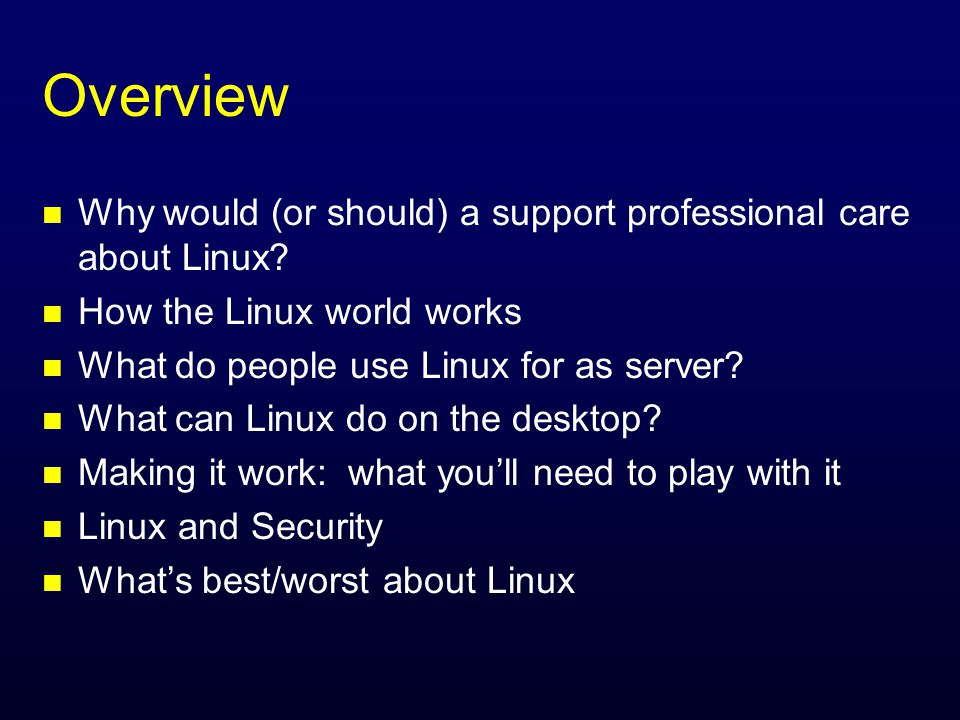 Overview n Why would (or should) a support professional care about Linux.