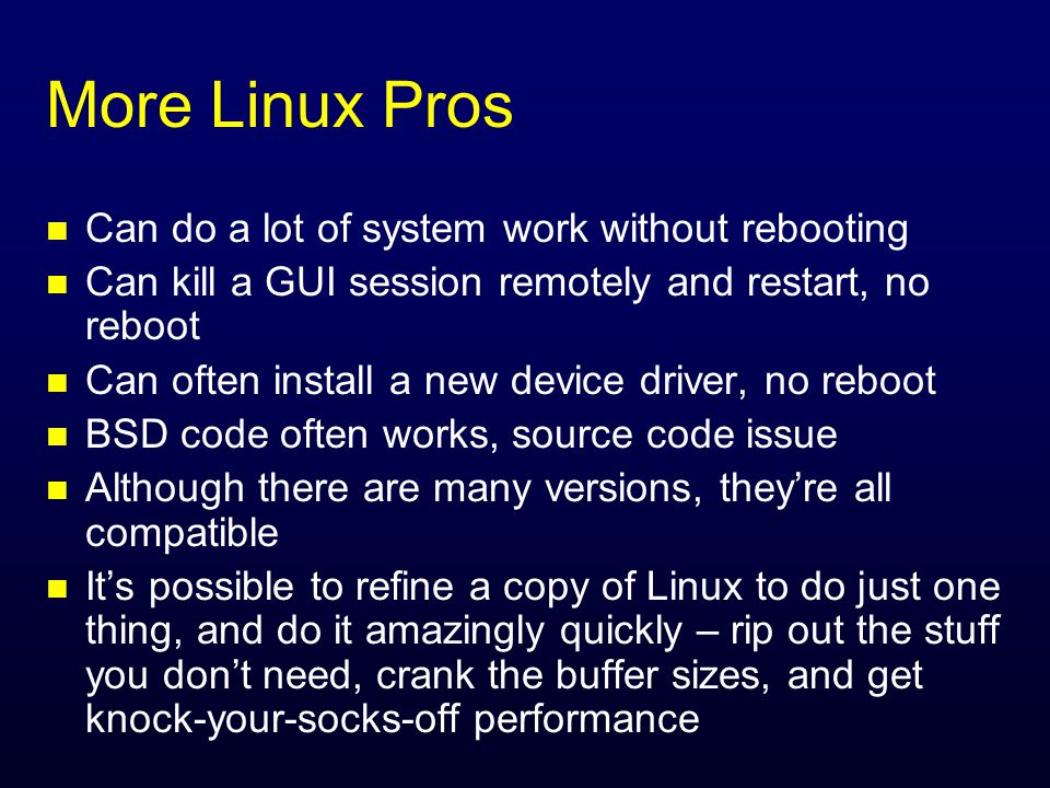 More Linux Pros n Can do a lot of system work without rebooting n Can kill a GUI session remotely and restart, no reboot n Can often install a new device driver, no reboot n BSD code often works, source code issue n Although there are many versions, they're all compatible n It's possible to refine a copy of Linux to do just one thing, and do it amazingly quickly – rip out the stuff you don't need, crank the buffer sizes, and get knock-your-socks-off performance