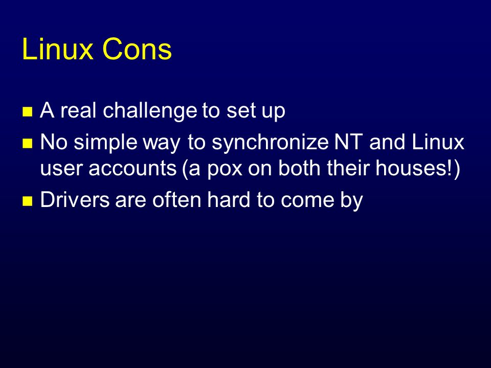Linux Cons n A real challenge to set up n No simple way to synchronize NT and Linux user accounts (a pox on both their houses!) n Drivers are often hard to come by