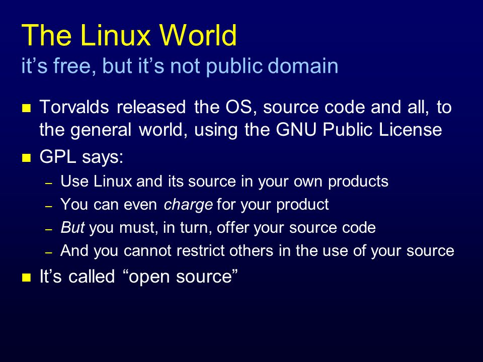 The Linux World it's free, but it's not public domain n Torvalds released the OS, source code and all, to the general world, using the GNU Public License n GPL says: – Use Linux and its source in your own products – You can even charge for your product – But you must, in turn, offer your source code – And you cannot restrict others in the use of your source n It's called open source