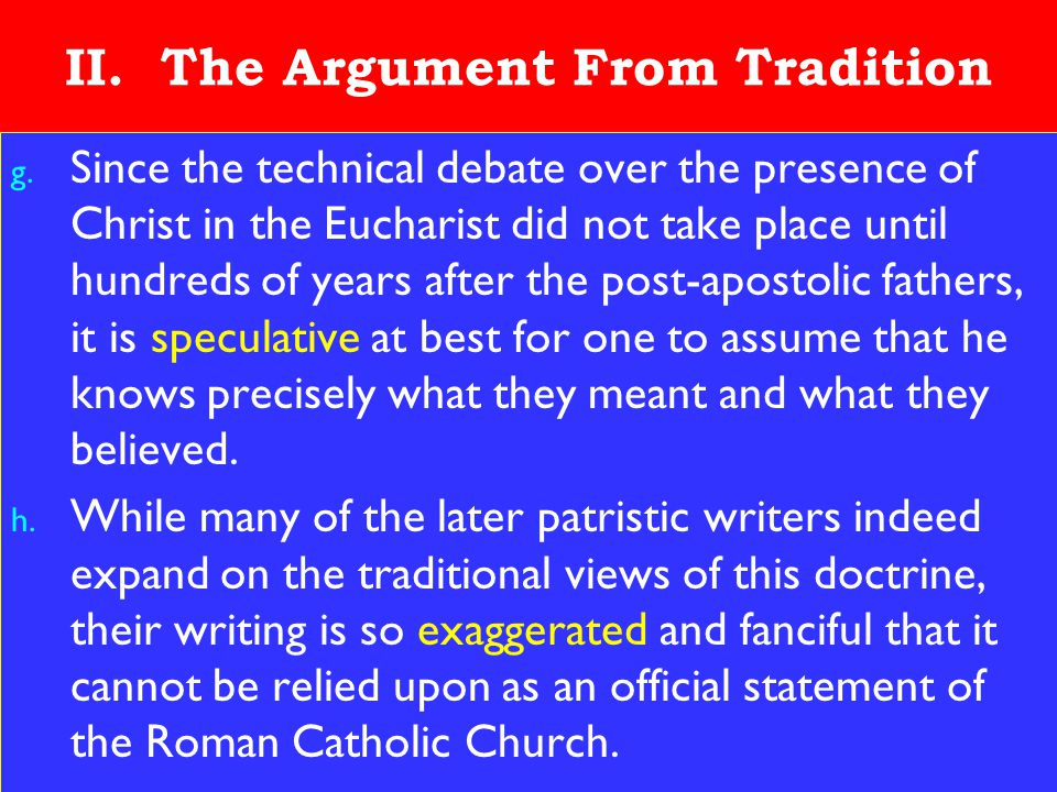12 II. The Argument From Tradition g. Since the technical debate over the presence of Christ in the Eucharist did not take place until hundreds of yea