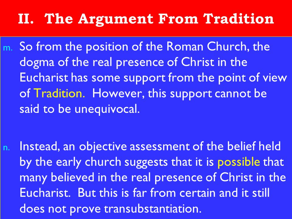 16 II. The Argument From Tradition m. So from the position of the Roman Church, the dogma of the real presence of Christ in the Eucharist has some sup