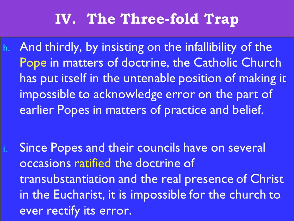 26 IV. The Three-fold Trap h. And thirdly, by insisting on the infallibility of the Pope in matters of doctrine, the Catholic Church has put itself in