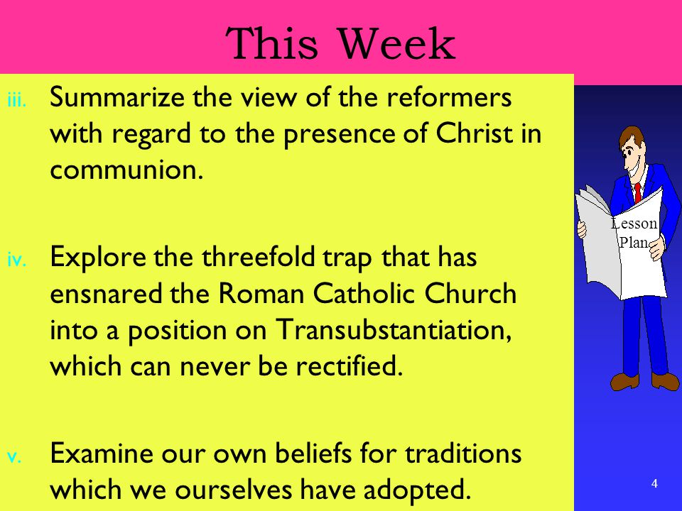 4 This Week iii. Summarize the view of the reformers with regard to the presence of Christ in communion. iv. Explore the threefold trap that has ensna