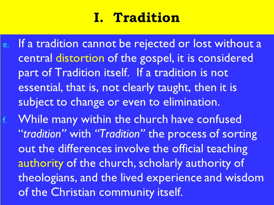 7 I. Tradition e. If a tradition cannot be rejected or lost without a central distortion of the gospel, it is considered part of Tradition itself. If