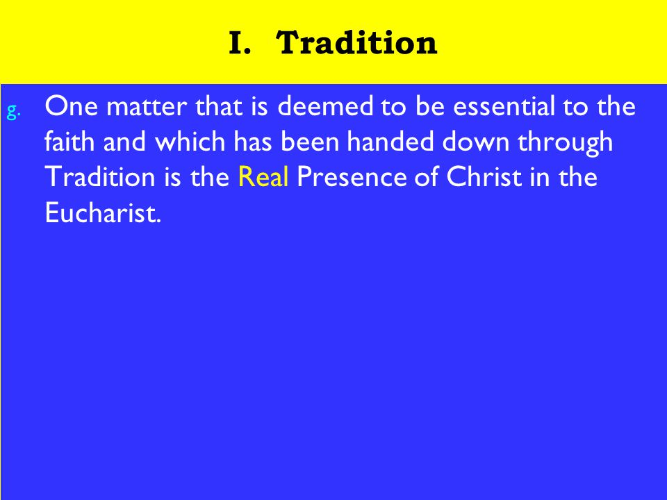 8 I. Tradition g. One matter that is deemed to be essential to the faith and which has been handed down through Tradition is the Real Presence of Chri
