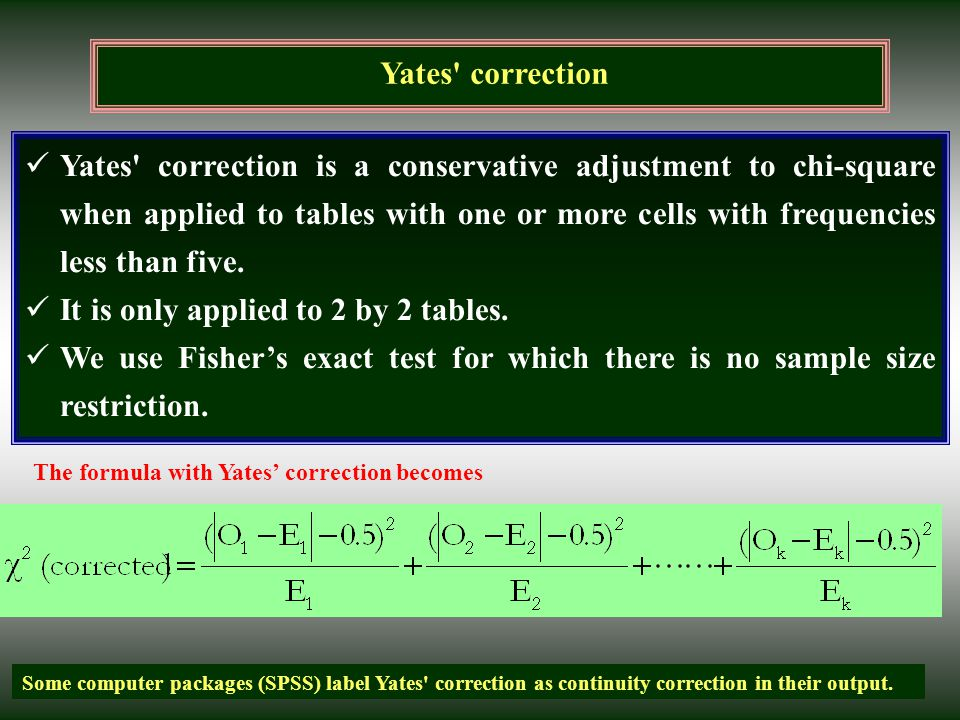 Yates' correction Yates' correction is a conservative adjustment to chi-square when applied to tables with one or more cells with frequencies less tha
