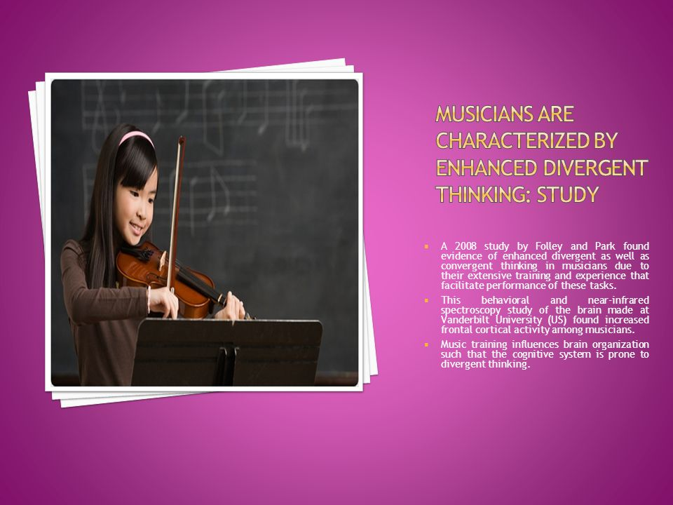  A 2008 study by Folley and Park found evidence of enhanced divergent as well as convergent thinking in musicians due to their extensive training and experience that facilitate performance of these tasks.