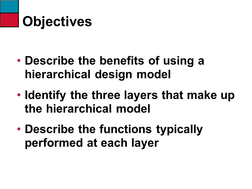 Objectives Describe the benefits of using a hierarchical design model Identify the three layers that make up the hierarchical model Describe the funct