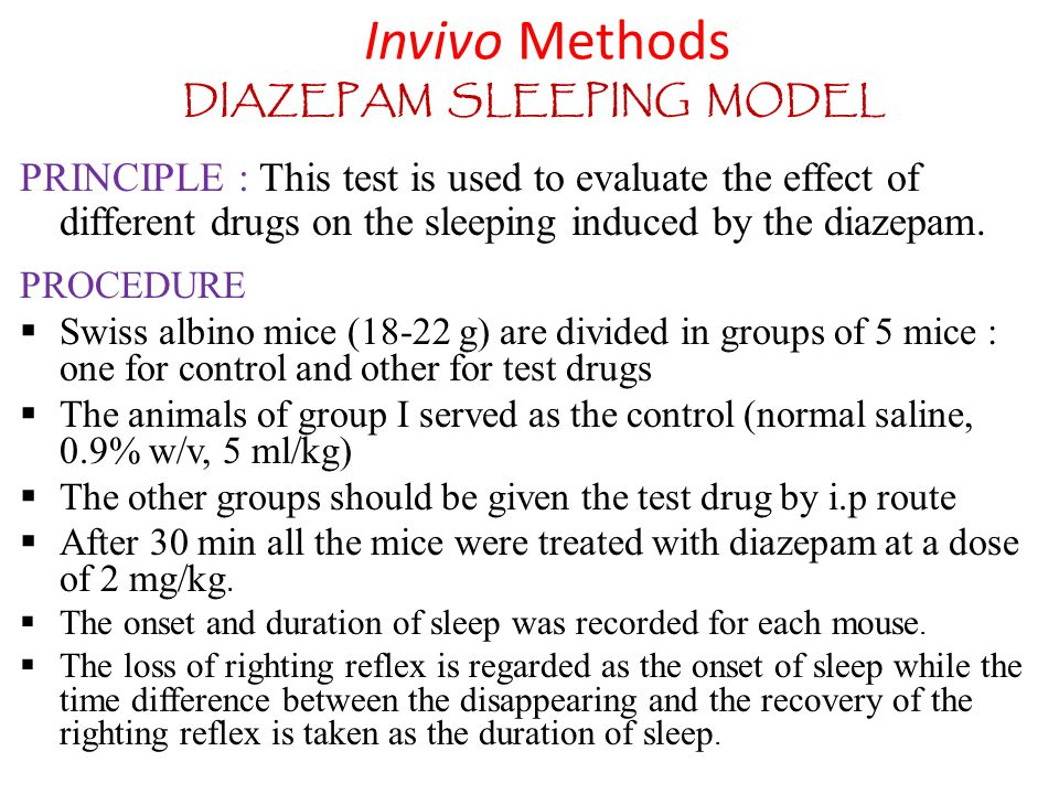 DIAZEPAM SLEEPING MODEL PRINCIPLE : This test is used to evaluate the effect of different drugs on the sleeping induced by the diazepam. PROCEDURE  S
