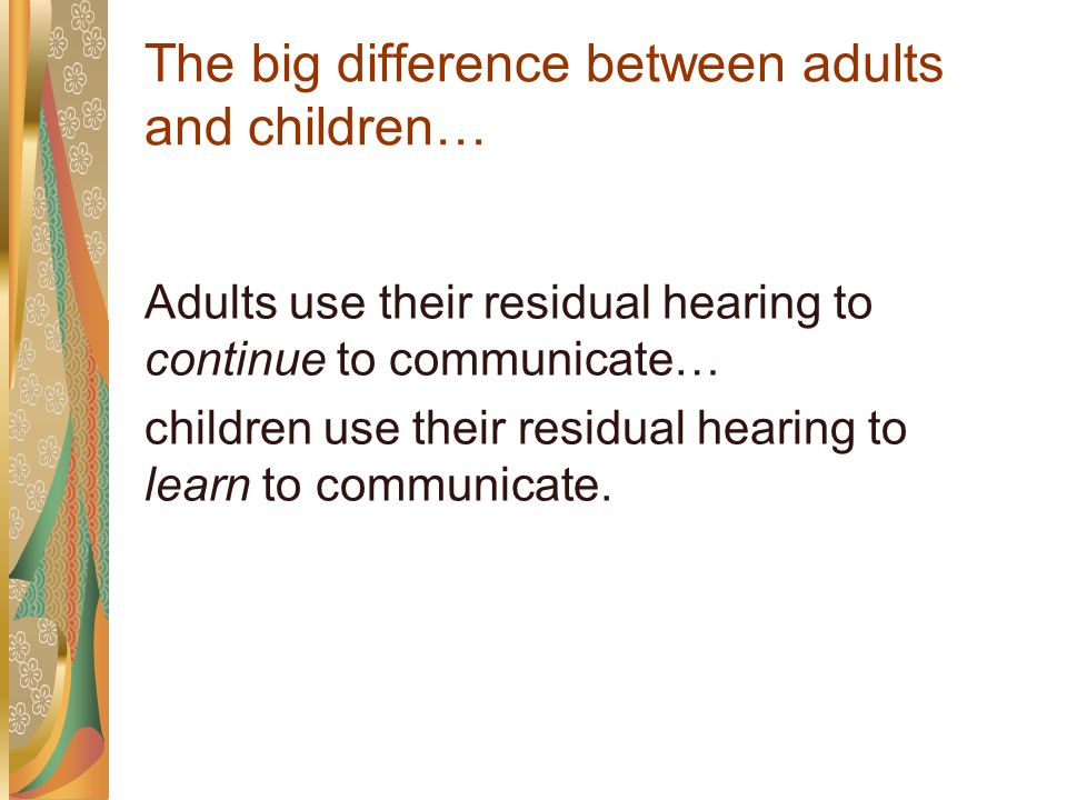 The big difference between adults and children… Adults use their residual hearing to continue to communicate… children use their residual hearing to learn to communicate.
