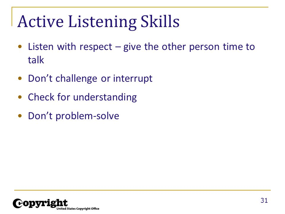 31 Active Listening Skills Listen with respect – give the other person time to talk Don't challenge or interrupt Check for understanding Don't problem