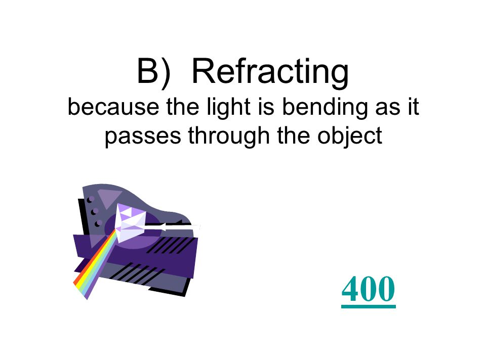 This prism is an example of light doing what? A) Reflecting B) Refracting C) Sliding D) Flipping