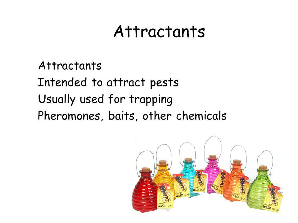 Attractants Intended to attract pests Usually used for trapping Pheromones, baits, other chemicals