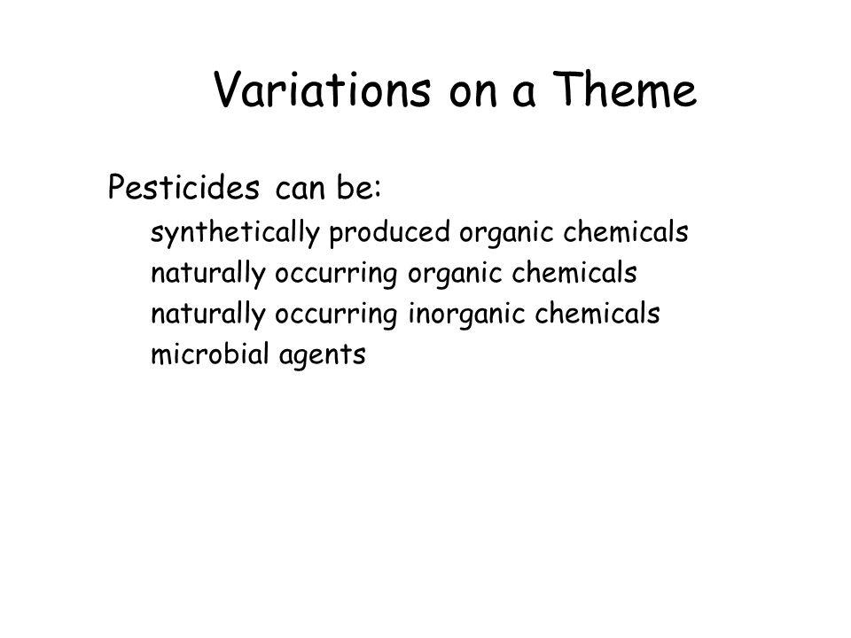 Variations on a Theme Pesticides can be: synthetically produced organic chemicals naturally occurring organic chemicals naturally occurring inorganic chemicals microbial agents
