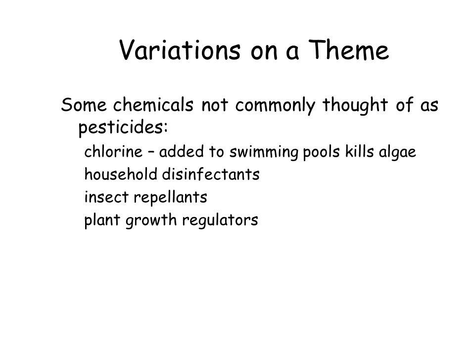 Variations on a Theme Some chemicals not commonly thought of as pesticides: chlorine – added to swimming pools kills algae household disinfectants insect repellants plant growth regulators