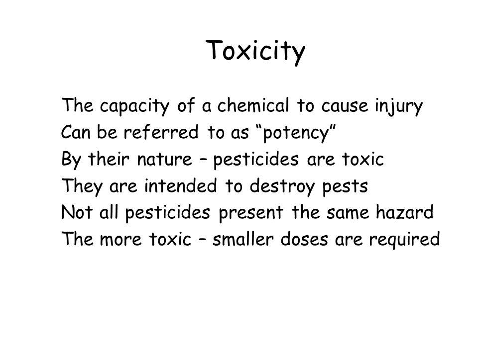 "Toxicity The capacity of a chemical to cause injury Can be referred to as ""potency"" By their nature – pesticides are toxic They are intended to destro"