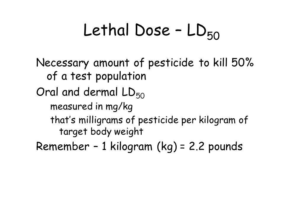 Lethal Dose – LD 50 Necessary amount of pesticide to kill 50% of a test population Oral and dermal LD 50 measured in mg/kg that's milligrams of pestic