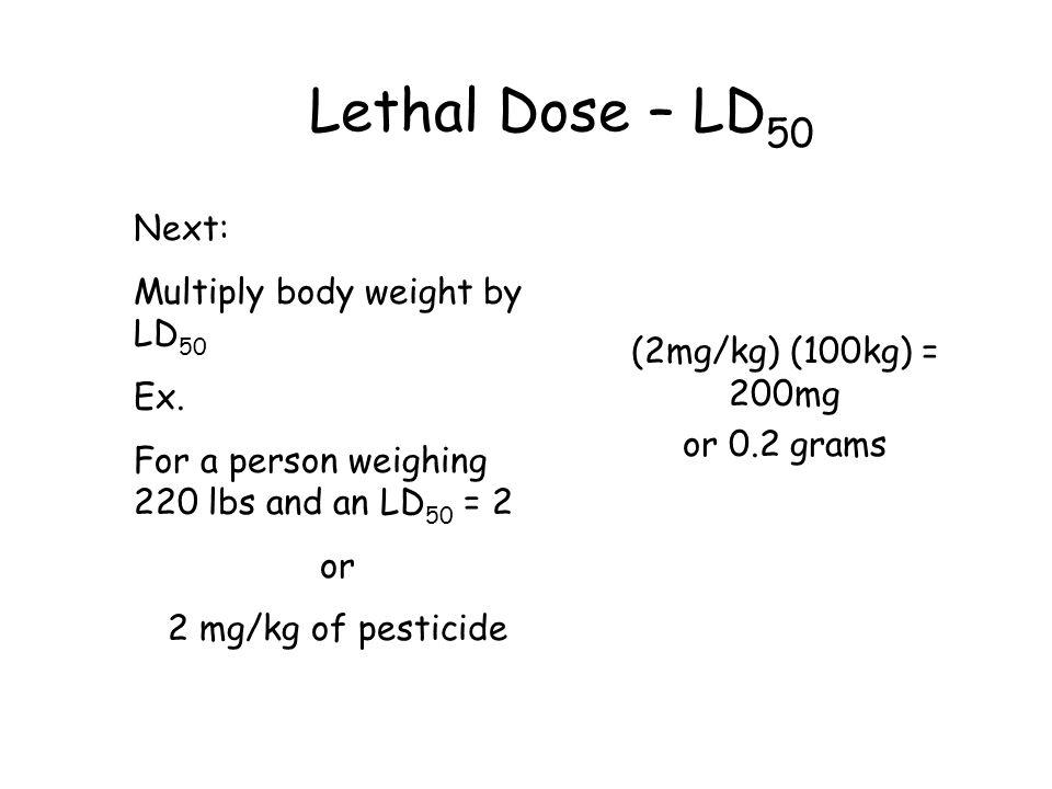 Lethal Dose – LD 50 Next: Multiply body weight by LD 50 Ex. For a person weighing 220 lbs and an LD 50 = 2 or 2 mg/kg of pesticide (2mg/kg) (100kg) =