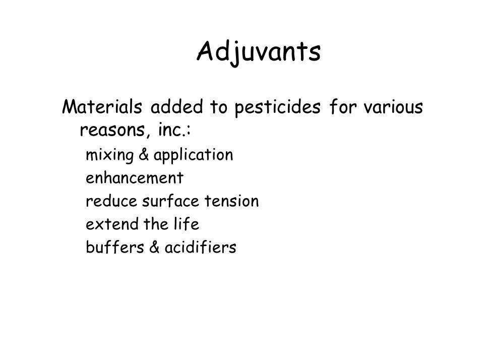 Adjuvants Materials added to pesticides for various reasons, inc.: mixing & application enhancement reduce surface tension extend the life buffers & acidifiers