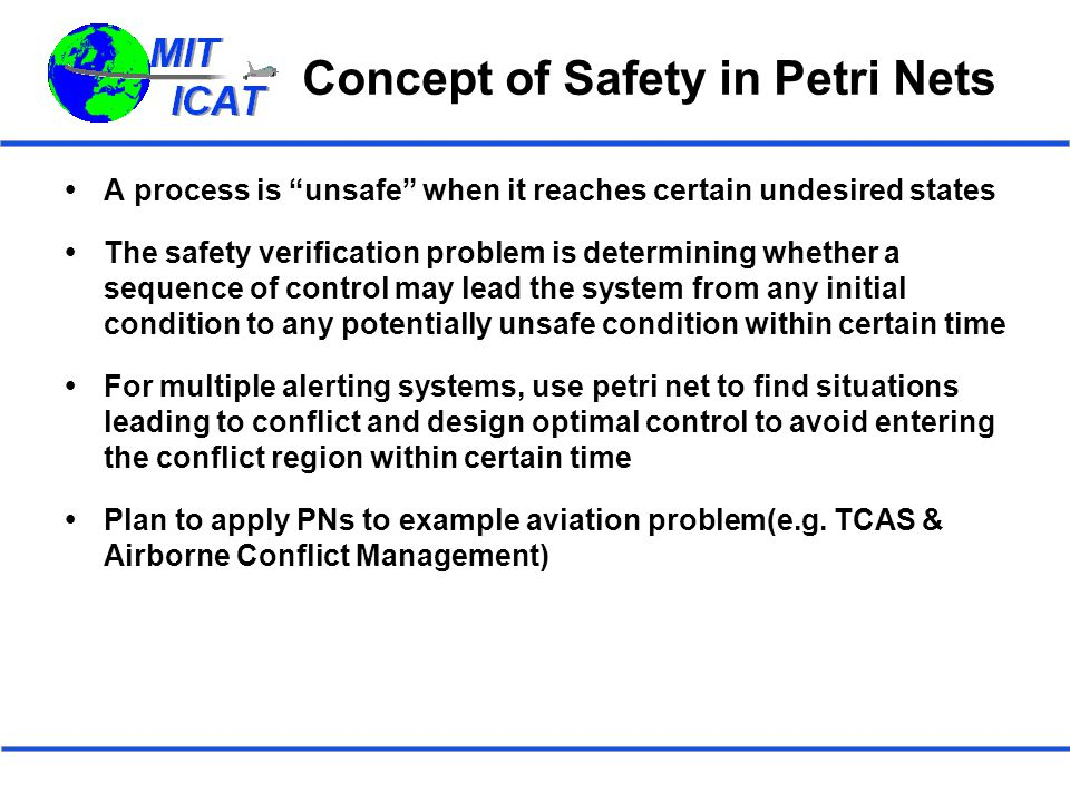 Concept of Safety in Petri Nets  A process is unsafe when it reaches certain undesired states  The safety verification problem is determining whether a sequence of control may lead the system from any initial condition to any potentially unsafe condition within certain time  For multiple alerting systems, use petri net to find situations leading to conflict and design optimal control to avoid entering the conflict region within certain time  Plan to apply PNs to example aviation problem(e.g.