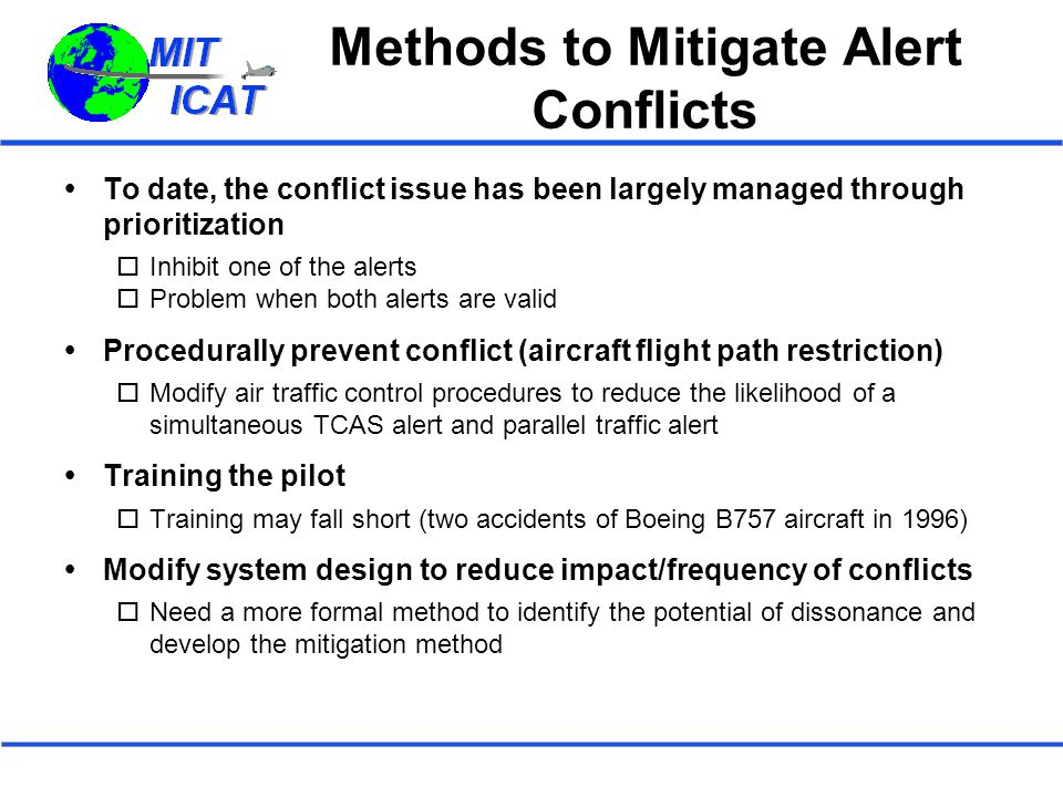 Methods to Mitigate Alert Conflicts  To date, the conflict issue has been largely managed through prioritization  Inhibit one of the alerts  Problem when both alerts are valid  Procedurally prevent conflict (aircraft flight path restriction)  Modify air traffic control procedures to reduce the likelihood of a simultaneous TCAS alert and parallel traffic alert  Training the pilot  Training may fall short (two accidents of Boeing B757 aircraft in 1996)  Modify system design to reduce impact/frequency of conflicts  Need a more formal method to identify the potential of dissonance and develop the mitigation method