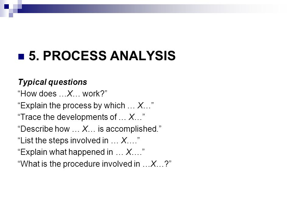 """5. PROCESS ANALYSIS Typical questions """"How does …X… work?"""" """"Explain the process by which … X…"""" """"Trace the developments of … X…"""" """"Describe how … X… is"""