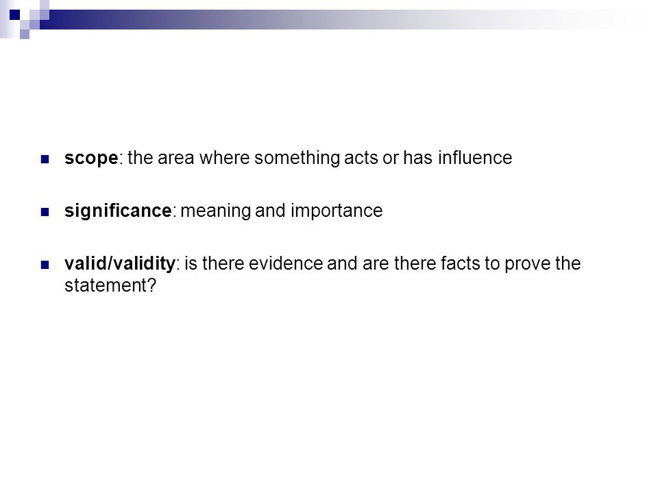 scope: the area where something acts or has influence significance: meaning and importance valid/validity: is there evidence and are there facts to pr