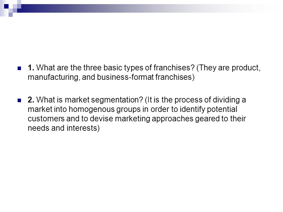 1. What are the three basic types of franchises? (They are product, manufacturing, and business-format franchises) 2. What is market segmentation? (It