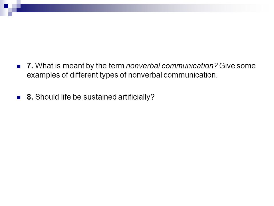 7. What is meant by the term nonverbal communication? Give some examples of different types of nonverbal communication. 8. Should life be sustained ar