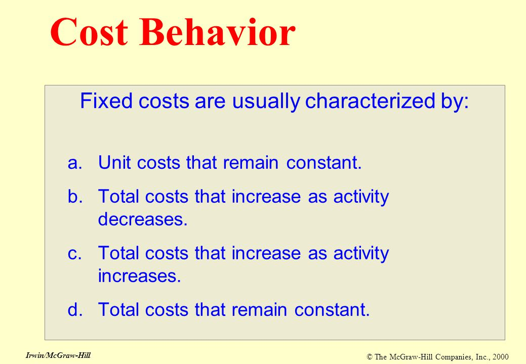 © The McGraw-Hill Companies, Inc., 2000 Irwin/McGraw-Hill Cost Behavior Fixed costs are usually characterized by: a.Unit costs that remain constant. b