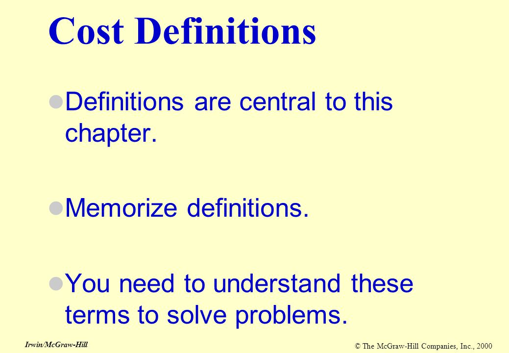 © The McGraw-Hill Companies, Inc., 2000 Irwin/McGraw-Hill Cost Definitions Definitions are central to this chapter. Memorize definitions. You need to