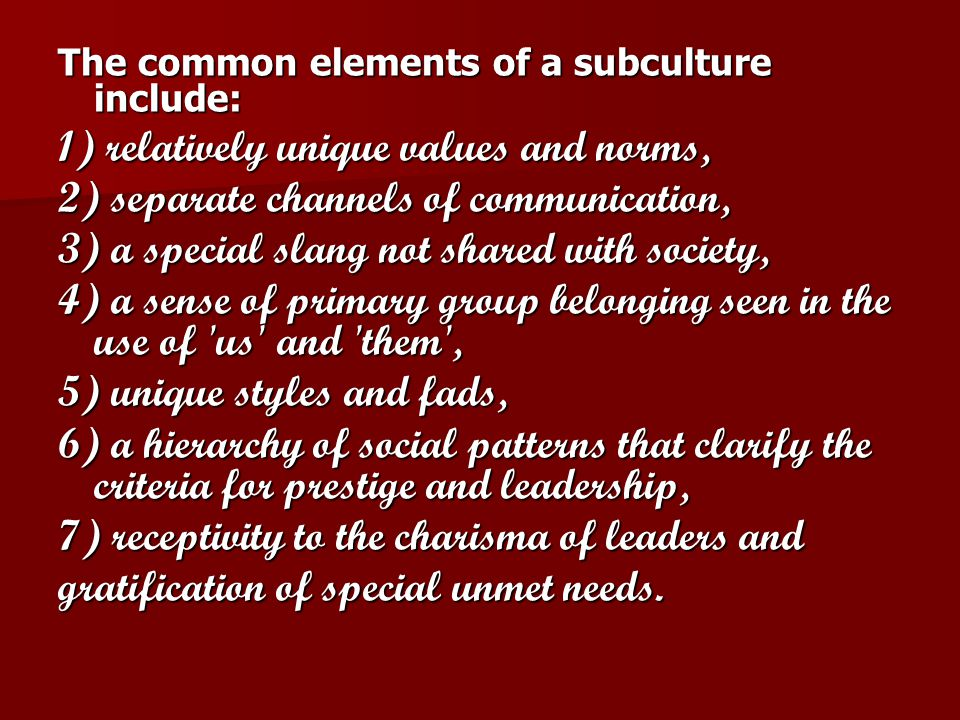 The common elements of a subculture include: 1) relatively unique values and norms, 2) separate channels of communication, 3) a special slang not shared with society, 4) a sense of primary group belonging seen in the use of us and them , 5) unique styles and fads, 6) a hierarchy of social patterns that clarify the criteria for prestige and leadership, 7) receptivity to the charisma of leaders and gratification of special unmet needs.