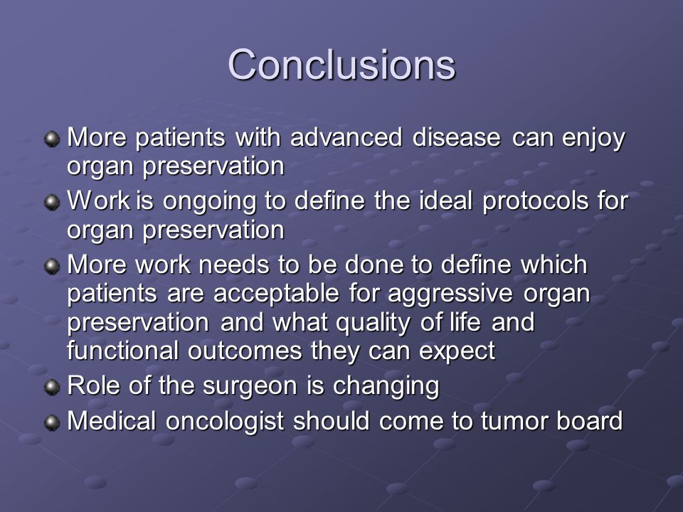 Conclusions More patients with advanced disease can enjoy organ preservation Work is ongoing to define the ideal protocols for organ preservation More